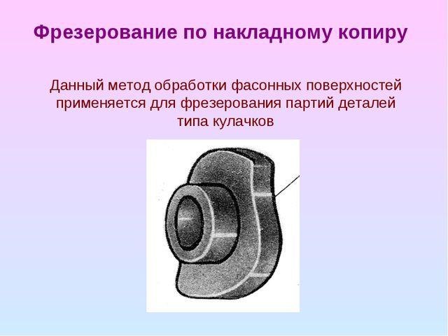 Фрезерование по накладному копиру Данный метод обработки фасонных поверхносте...