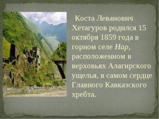 Коста Леванович Хетагуров родился 15 октября 1859 года в горном селе Нар, рас