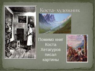 Помимо книг Коста Хетагуров писал картины