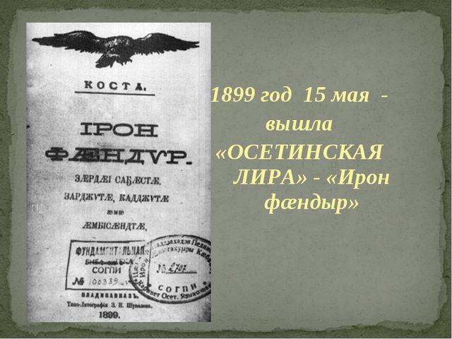 1899 год 15 мая - вышла «ОСЕТИНСКАЯ ЛИРА» - «Ирон фæндыр»