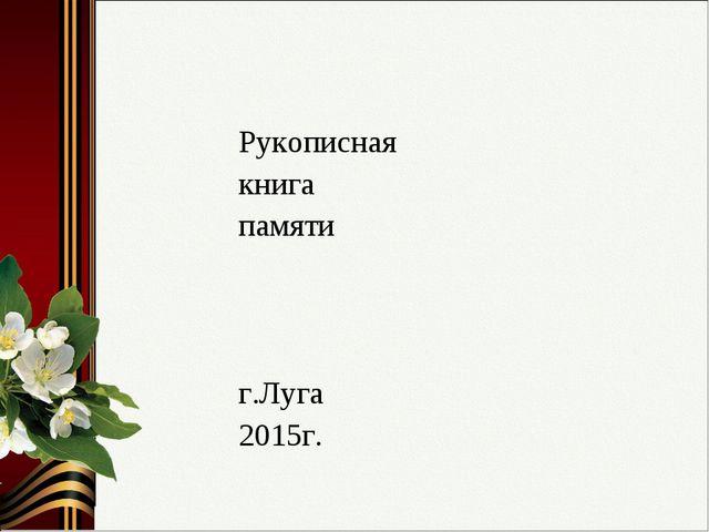 Рукописная книга памяти г.Луга 2015г.