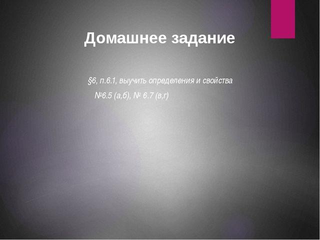 Домашнее задание §6, п.6.1, выучить определения и свойства №6.5 (а,б), № 6.7...