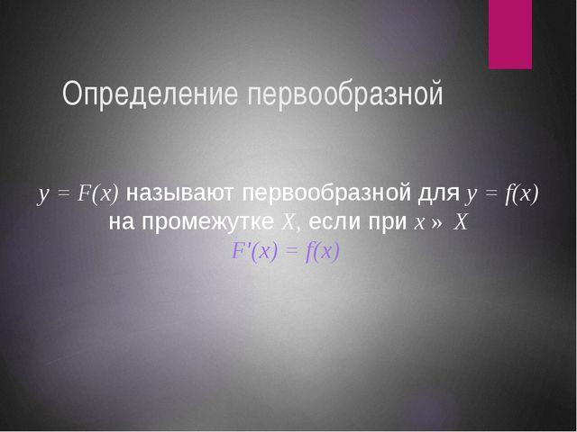 Определение первообразной y = F(x) называют первообразной для y = f(x) на про...