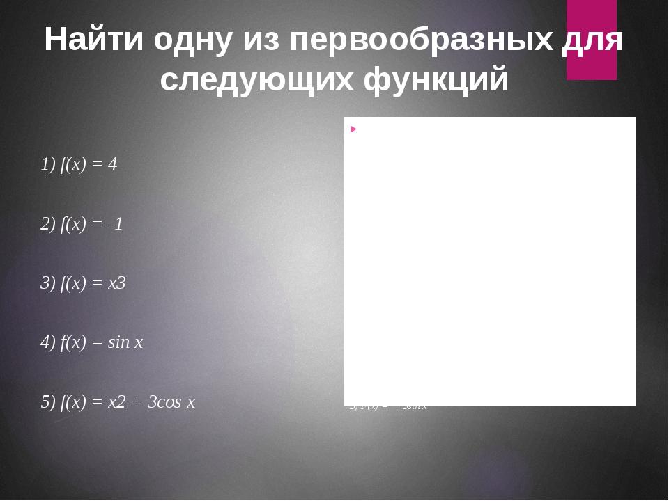 Найти одну из первообразных для следующих функций 1) f(x) = 4 2) f(x) = -1 3)...
