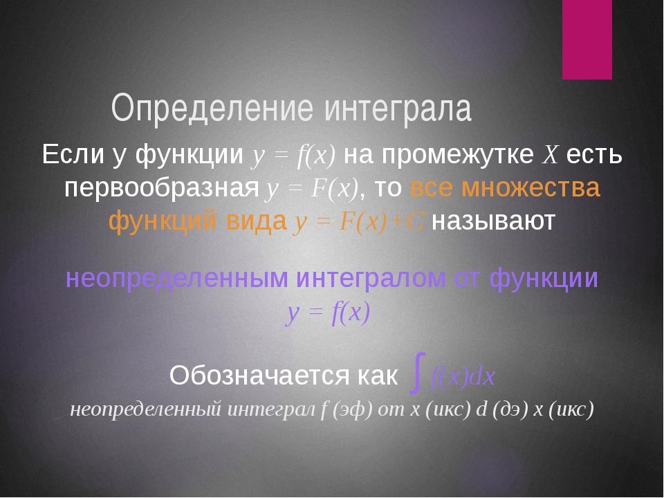 Определение интеграла Если у функции y = f(x) на промежутке X есть первообраз...