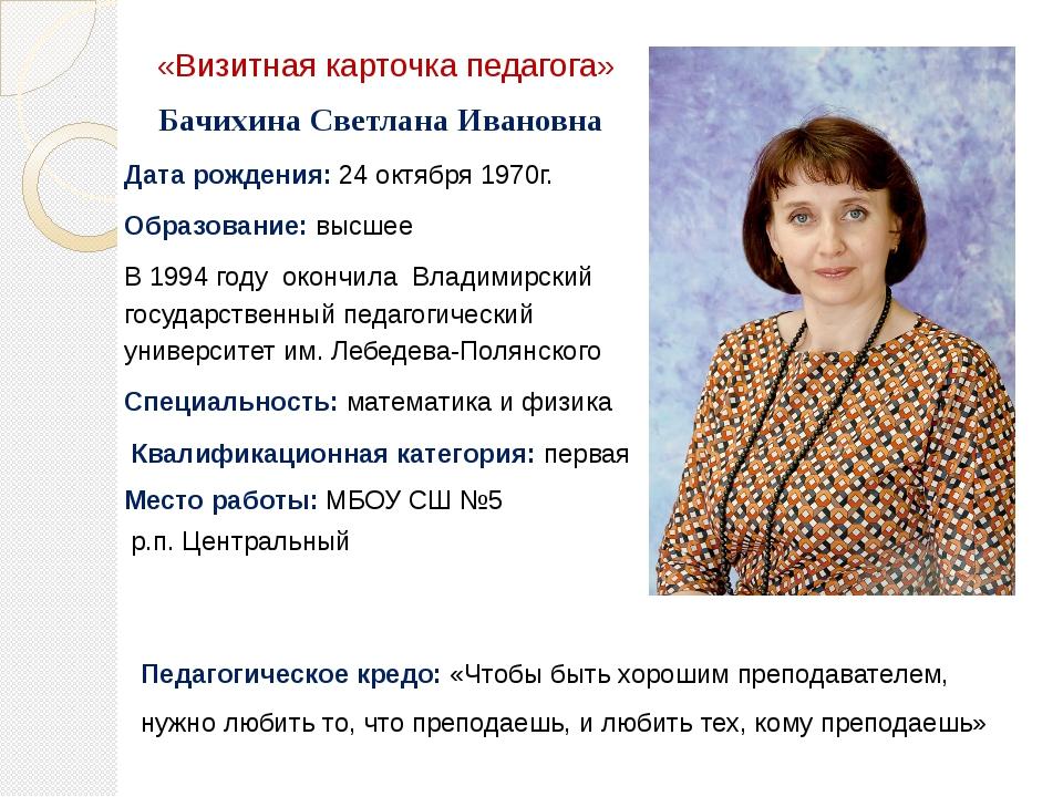 «Визитная карточка педагога» Бачихина Светлана Ивановна Дата рождения: 24 окт...