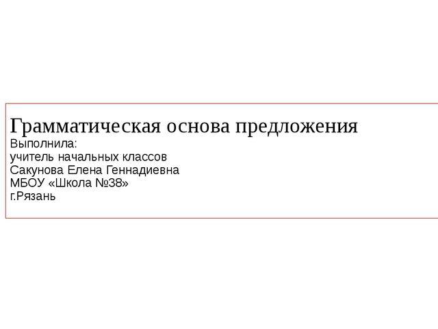 Грамматическая основа предложения Выполнила: учитель начальных классов Сакуно...