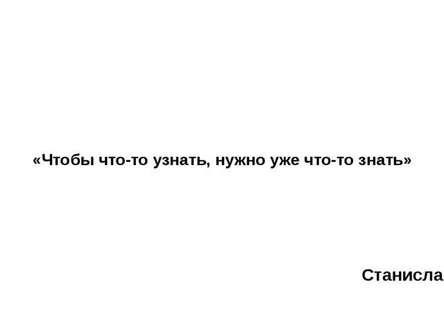 «Чтобы что-то узнать, нужно уже что-то знать» Станислав Лем