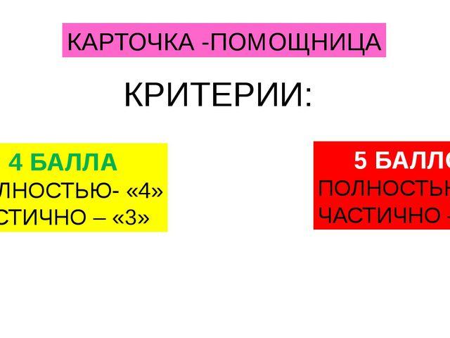 КАРТОЧКА -ПОМОЩНИЦА КРИТЕРИИ: 4 БАЛЛА ПОЛНОСТЬЮ- «4» ЧАСТИЧНО – «3» 5 БАЛЛОВ...