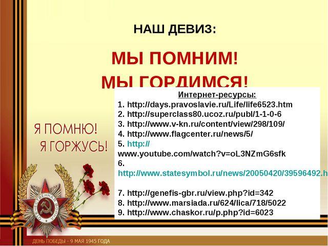НАШ ДЕВИЗ: МЫ ПОМНИМ! МЫ ГОРДИМСЯ! Интернет-ресурсы: 1. http://days.pravosla...
