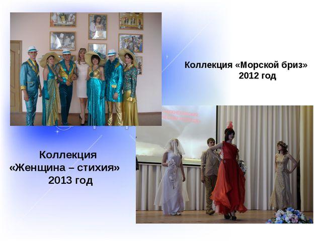 Коллекция «Морской бриз» 2012 год Коллекция «Женщина – стихия» 2013 год