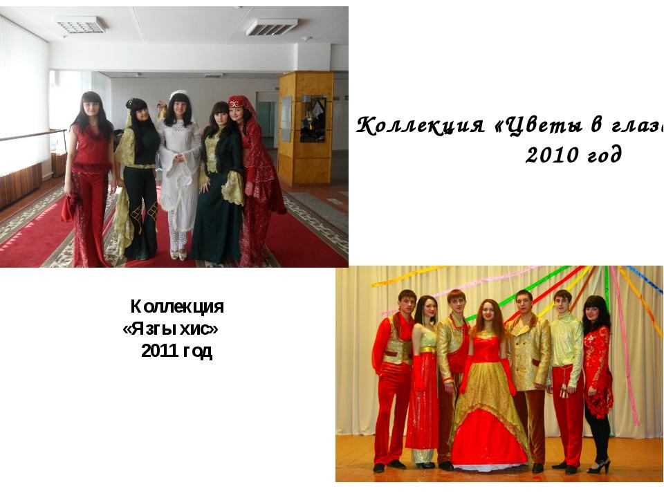 Коллекция «Цветы в глазах» 2010 год Коллекция «Язгы хис» 2011 год