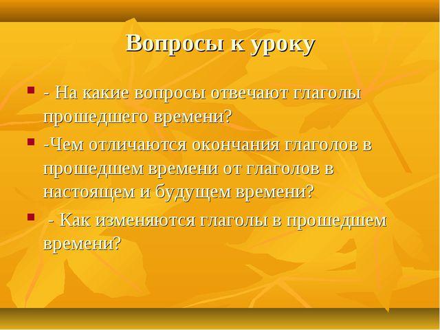 Вопросы к уроку - На какие вопросы отвечают глаголы прошедшего времени? -Чем...