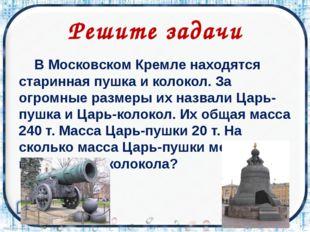 Решите задачи В Московском Кремле находятся старинная пушка и колокол. За ог