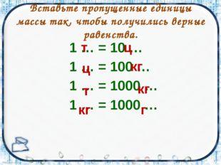 Вставьте пропущенные единицы массы так, чтобы получились верные равенства. 1