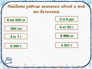 Найдите равные значения одной и той же величины 9 км 500 м 380 см 6 060 г 4 к