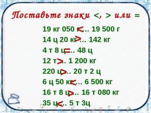 Поставьте знаки  или = 19 кг 050 г … 19 500 г 14 ц 20 кг … 142 кг 4 т 8 ц … 4