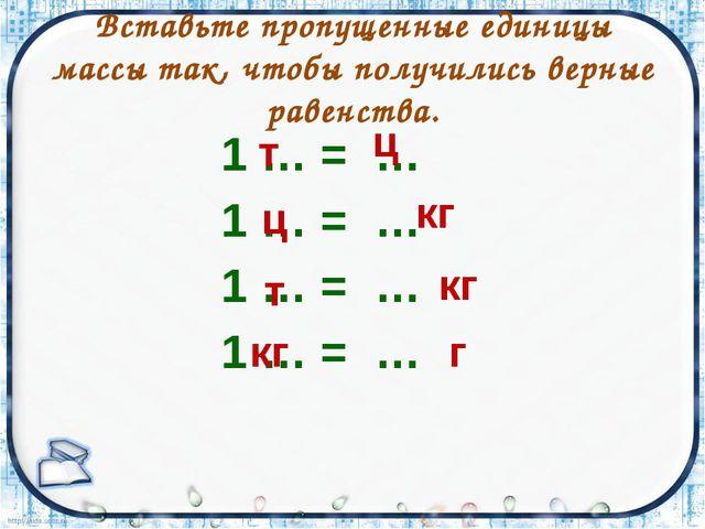 Вставьте пропущенные единицы массы так, чтобы получились верные равенства. 1...