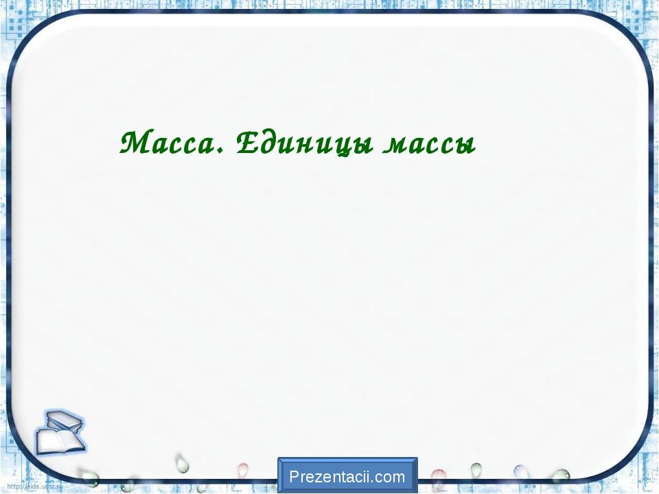 Масса. Единицы массы Prezentacii.com