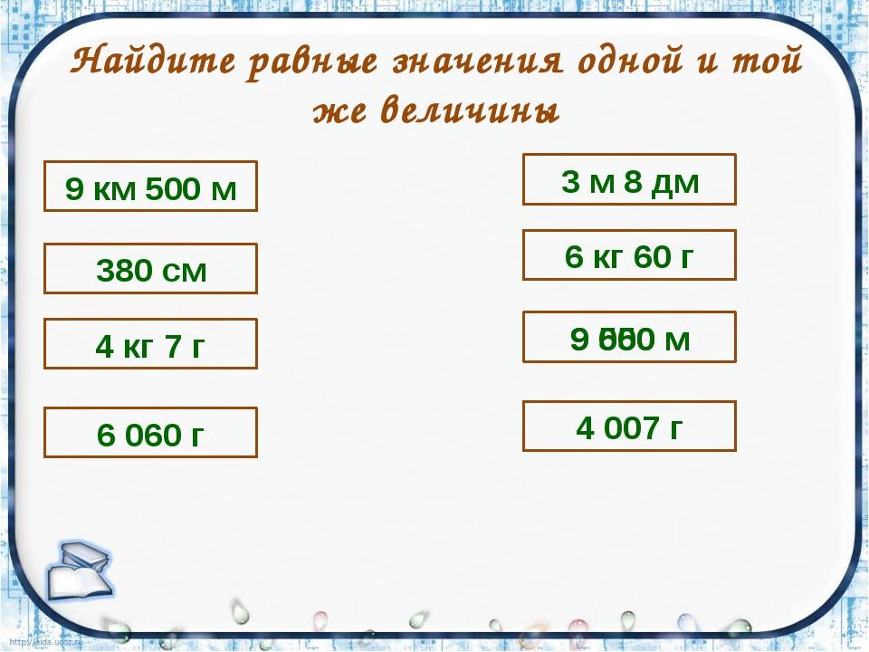Найдите равные значения одной и той же величины 9 км 500 м 380 см 6 060 г 4 к...