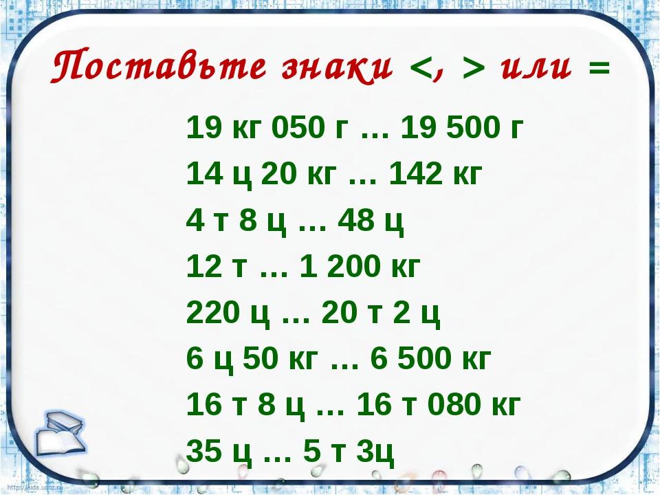 Поставьте знаки  или = 19 кг 050 г … 19 500 г 14 ц 20 кг … 142 кг 4 т 8 ц … 4...