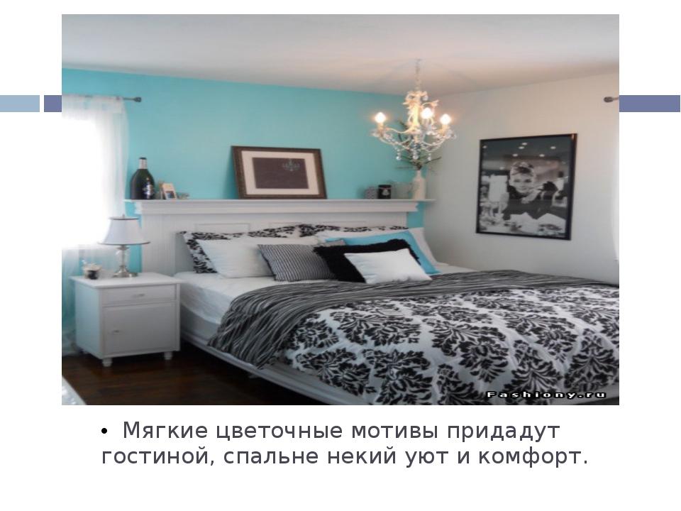 Мягкие цветочные мотивы придадут гостиной, спальне некий уют и комфорт.