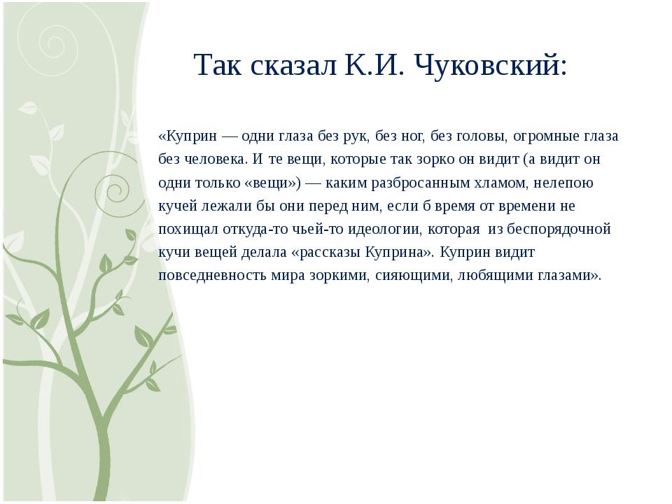 Так сказал К.И. Чуковский: «Куприн — одни глаза без рук, без ног, без головы...