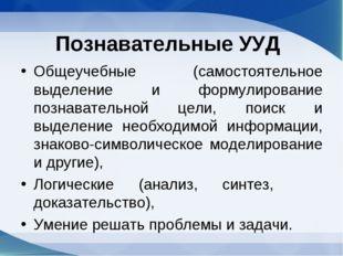 Познавательные УУД Общеучебные (самостоятельное выделение и формулирование по