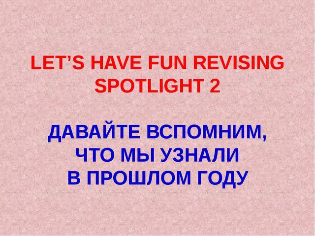 LET'S HAVE FUN REVISING SPOTLIGHT 2 ДАВАЙТЕ ВСПОМНИМ, ЧТО МЫ УЗНАЛИ В ПРОШЛОМ...