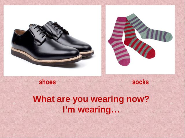 What are you wearing now? I'm wearing… shoes socks