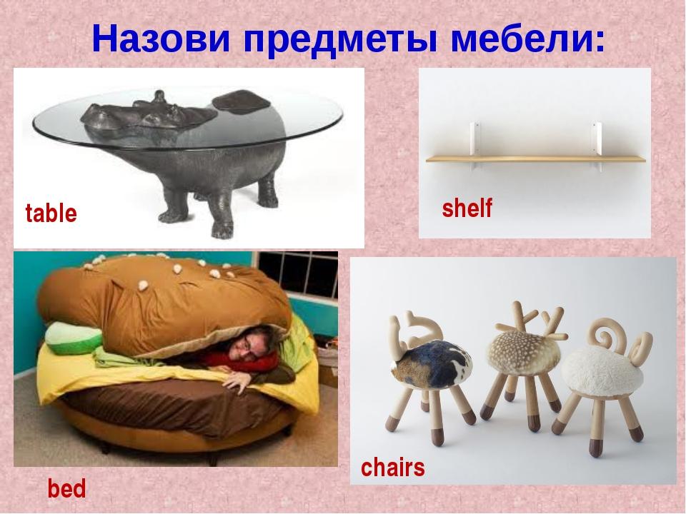 Назови предметы мебели: table shelf chairs bed