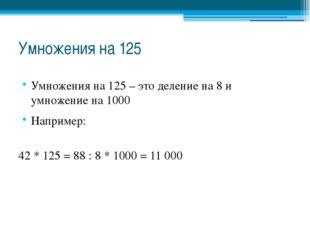 Умножения на 125 Умножения на 125 – это деление на 8 и умножение на 1000 Напр