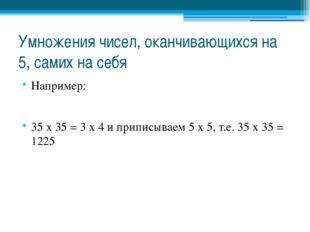 Умножения чисел, оканчивающихся на 5, самих на себя Например: 35 х 35 = 3 х 4