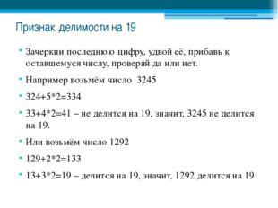 Признак делимости на 19 Зачеркни последнюю цифру, удвой её, прибавь к оставше