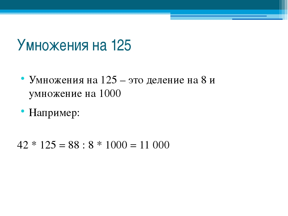 Умножения на 125 Умножения на 125 – это деление на 8 и умножение на 1000 Напр...