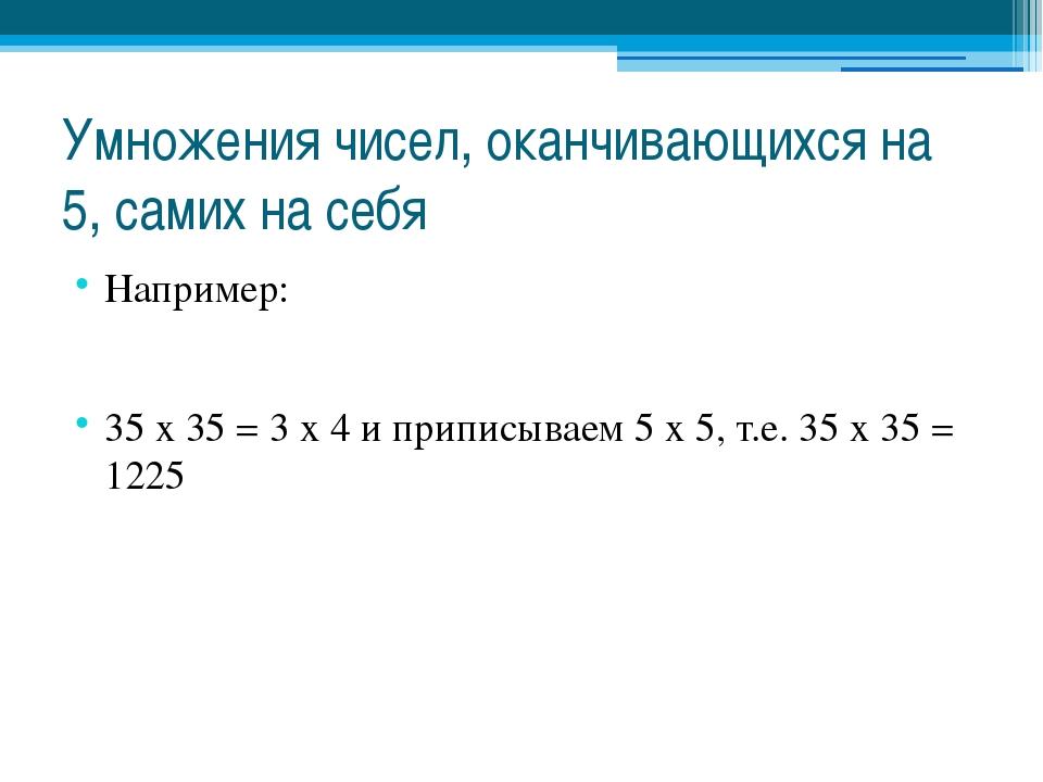 Умножения чисел, оканчивающихся на 5, самих на себя Например: 35 х 35 = 3 х 4...