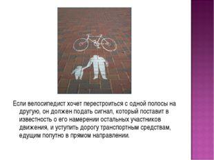 Если велосипедист хочет перестроиться с одной полосы на другую, он должен под