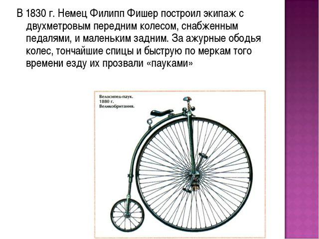В 1830 г. Немец Филипп Фишер построил экипаж с двухметровым передним колесом...