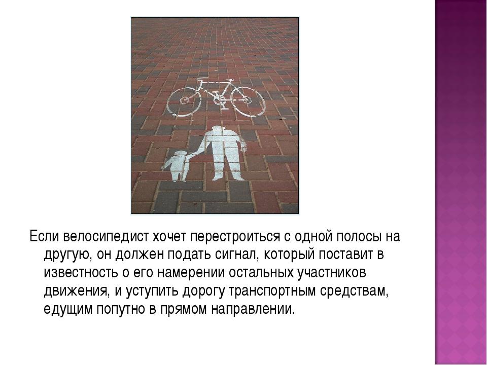 Если велосипедист хочет перестроиться с одной полосы на другую, он должен под...