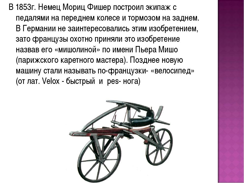 В 1853г. Немец Мориц Фишер построил экипаж с педалями на переднем колесе и то...