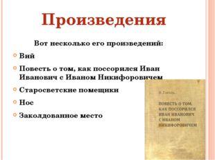 Вот несколько его произведений: Вий Повесть о том, как поссорился Иван Иванов