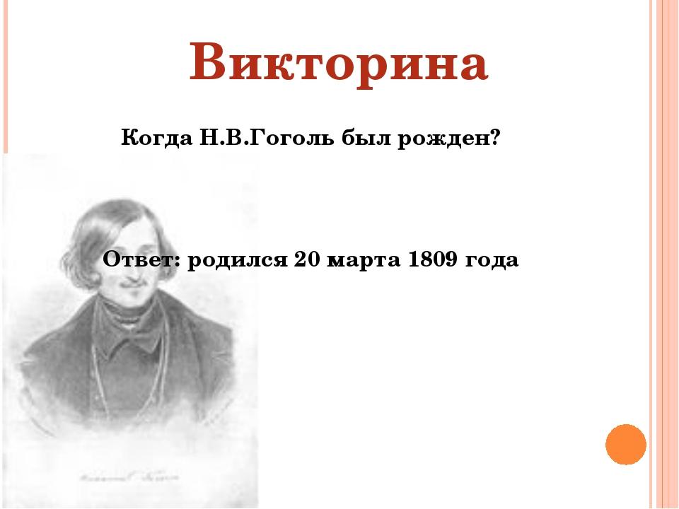 Когда Н.В.Гоголь был рожден? Ответ: родился 20 марта 1809 года Викторина