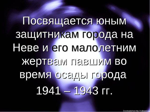 Посвящается юным защитникам города на Неве и его малолетним жертвам павшим во...