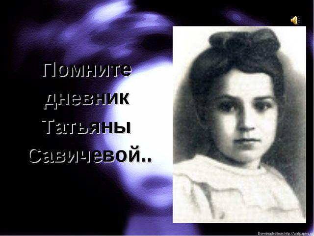 Помните дневник Татьяны Савичевой..