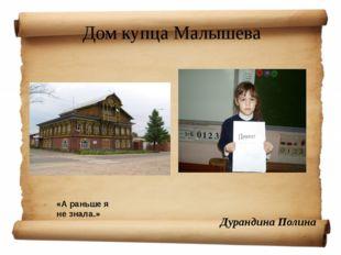 Дом купца Малышева Дурандина Полина «А раньше я не знала.»