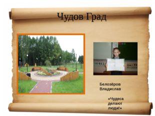 Чудов Град «Чудеса делают люди!» Белозёров Владислав
