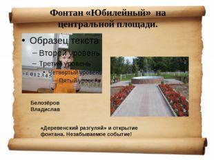 Фонтан «Юбилейный» на центральной площади. «Деревенский разгуляй» и открытие