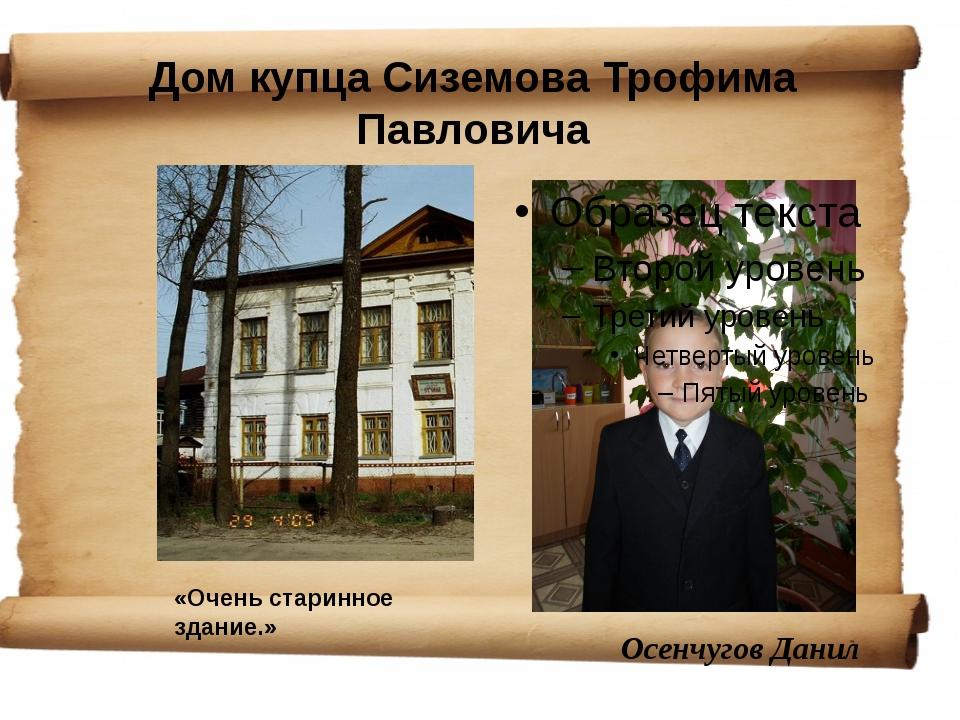 Дом купца Сиземова Трофима Павловича Осенчугов Данил «Очень старинное здание.»