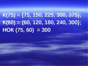 К(75) = {75, 150, 225, 300, 375}; К(60) = {60, 120, 180, 240, 300}; НОК (75,