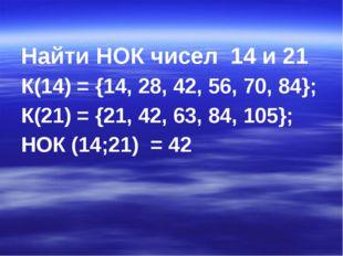 Найти НОК чисел 14 и 21 К(14) = {14, 28, 42, 56, 70, 84}; К(21) = {21, 42, 63